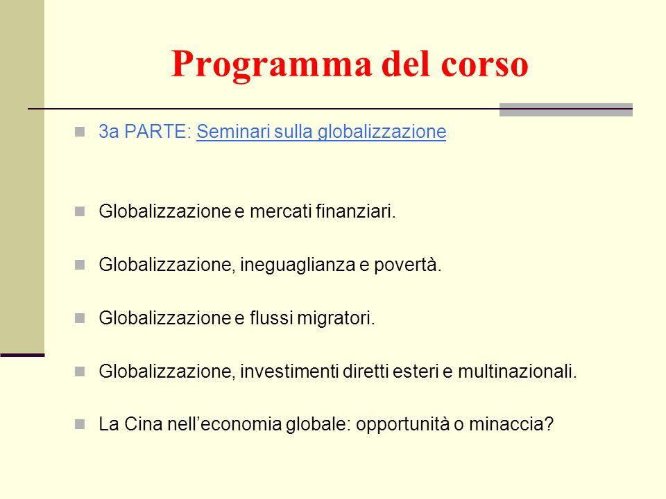 Programma del corso 3a PARTE: Seminari sulla globalizzazione Globalizzazione e mercati finanziari. Globalizzazione, ineguaglianza e povertà. Globalizz