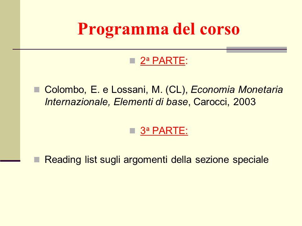 Programma del corso 2 a PARTE: Colombo, E. e Lossani, M. (CL), Economia Monetaria Internazionale, Elementi di base, Carocci, 2003 3 a PARTE: Reading l