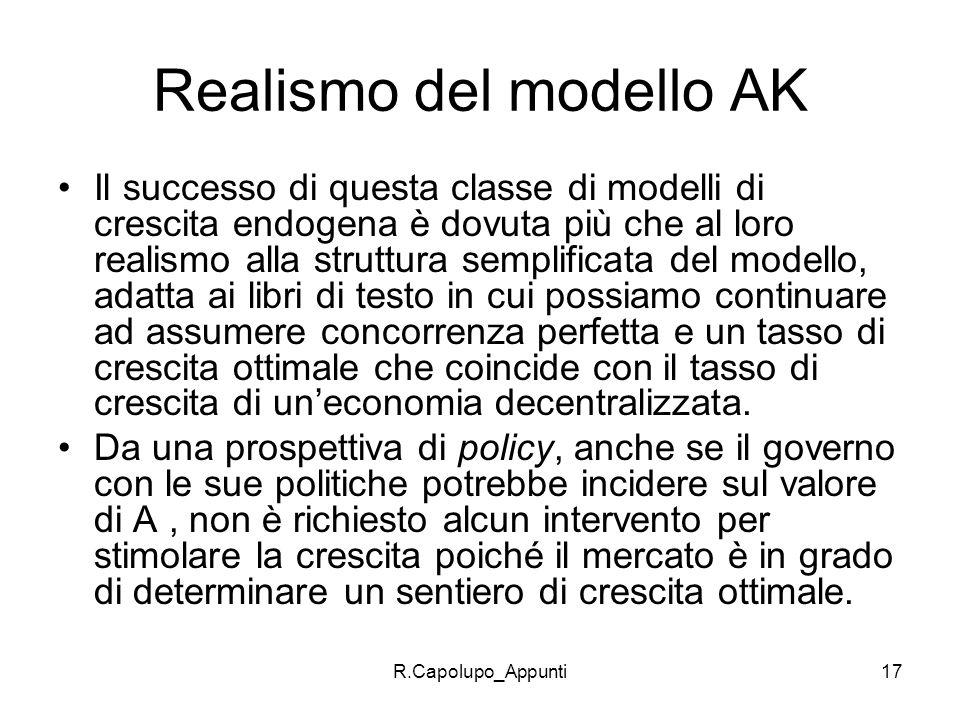 R.Capolupo_Appunti17 Realismo del modello AK Il successo di questa classe di modelli di crescita endogena è dovuta più che al loro realismo alla strut