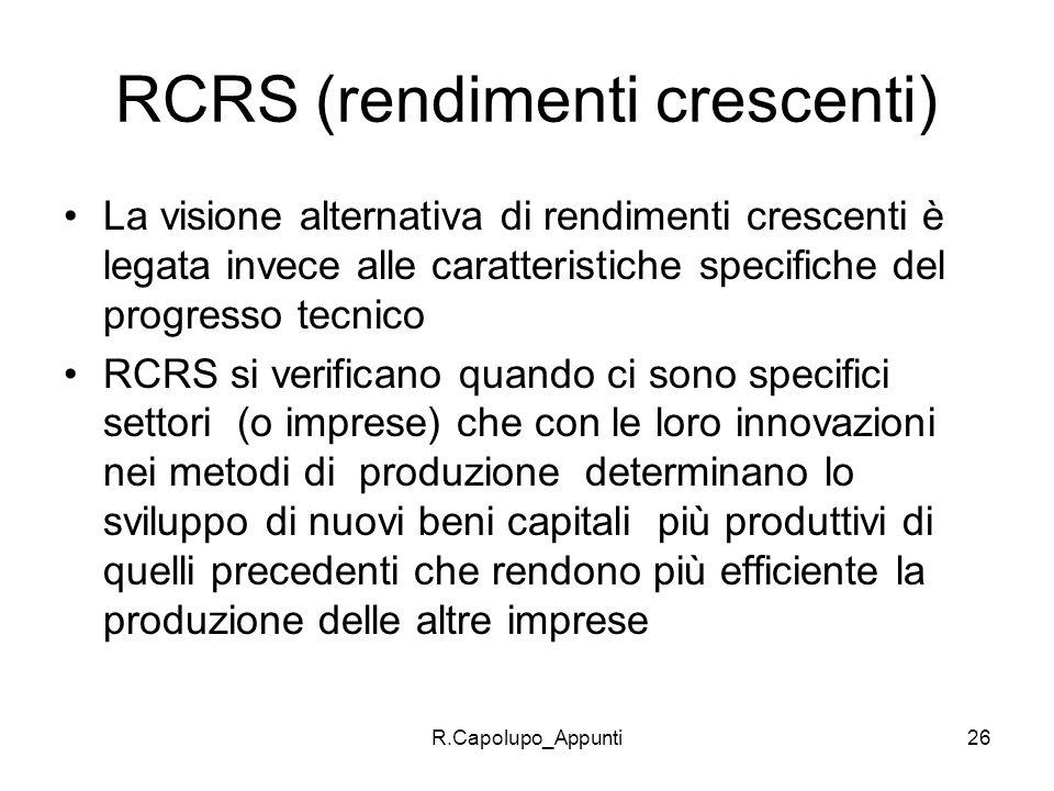 R.Capolupo_Appunti26 RCRS (rendimenti crescenti) La visione alternativa di rendimenti crescenti è legata invece alle caratteristiche specifiche del pr