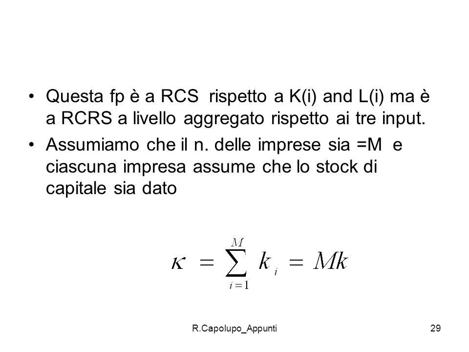 R.Capolupo_Appunti29 Questa fp è a RCS rispetto a K(i) and L(i) ma è a RCRS a livello aggregato rispetto ai tre input. Assumiamo che il n. delle impre