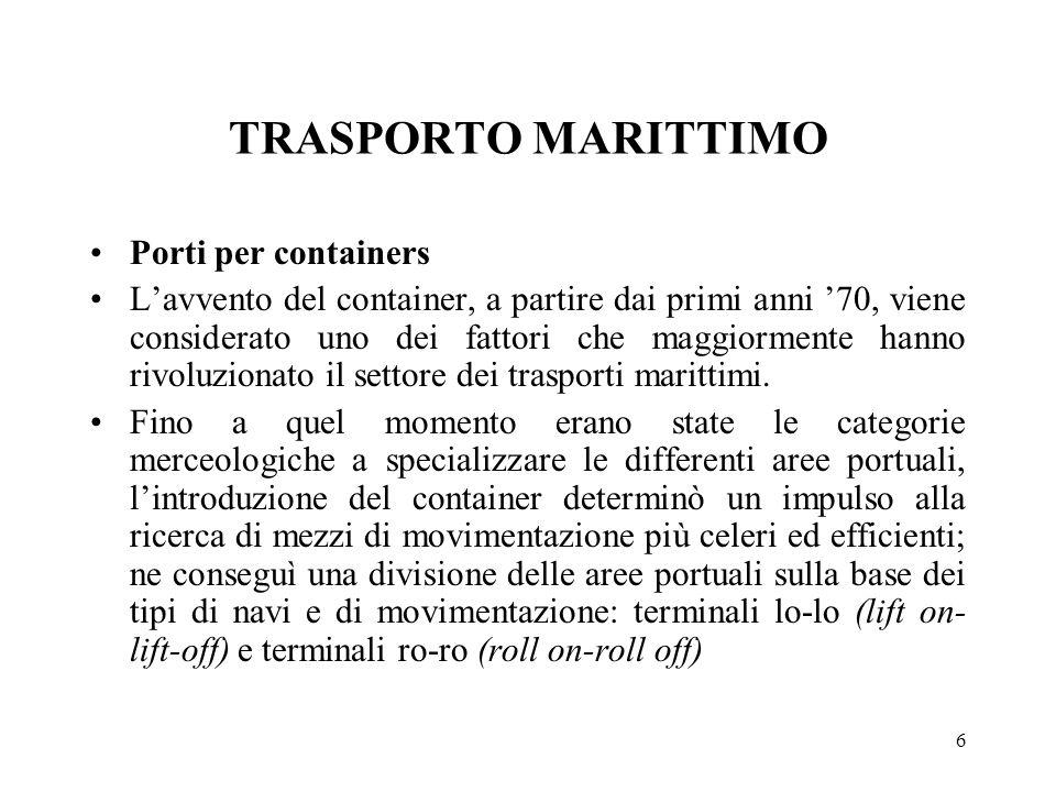 6 TRASPORTO MARITTIMO Porti per containers Lavvento del container, a partire dai primi anni 70, viene considerato uno dei fattori che maggiormente han