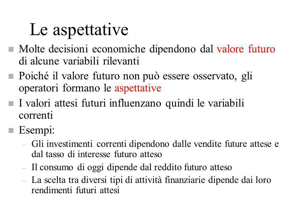 Le aspettative n Molte decisioni economiche dipendono dal valore futuro di alcune variabili rilevanti n Poiché il valore futuro non può essere osserva