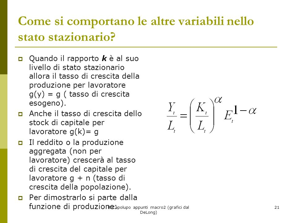 R.Capolupo appunti macro2 (grafici dal DeLong) 21 Come si comportano le altre variabili nello stato stazionario? Quando il rapporto k è al suo livello