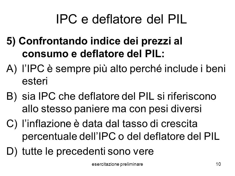 esercitazione preliminare10 IPC e deflatore del PIL 5) Confrontando indice dei prezzi al consumo e deflatore del PIL: A)lIPC è sempre più alto perché