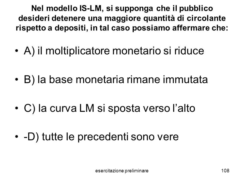 esercitazione preliminare108 Nel modello IS-LM, si supponga che il pubblico desideri detenere una maggiore quantità di circolante rispetto a depositi,