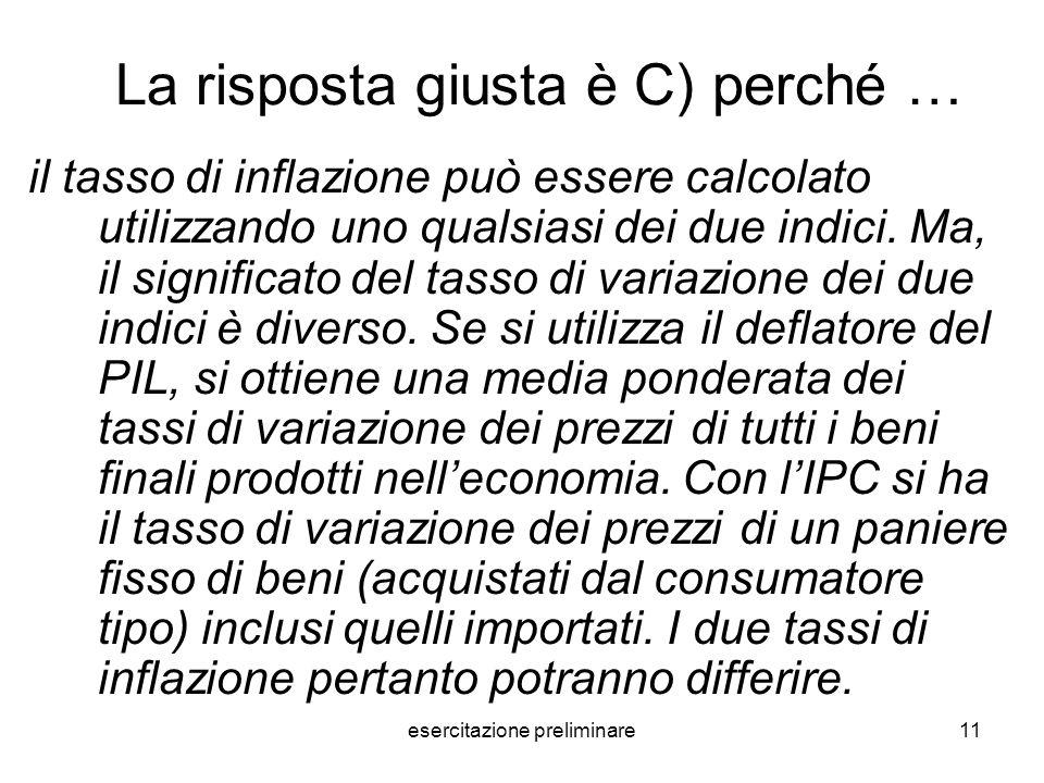 esercitazione preliminare11 La risposta giusta è C) perché … il tasso di inflazione può essere calcolato utilizzando uno qualsiasi dei due indici. Ma,
