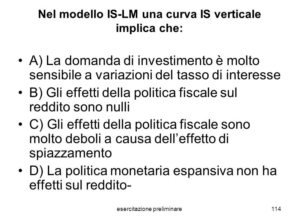 esercitazione preliminare114 Nel modello IS-LM una curva IS verticale implica che: A) La domanda di investimento è molto sensibile a variazioni del ta