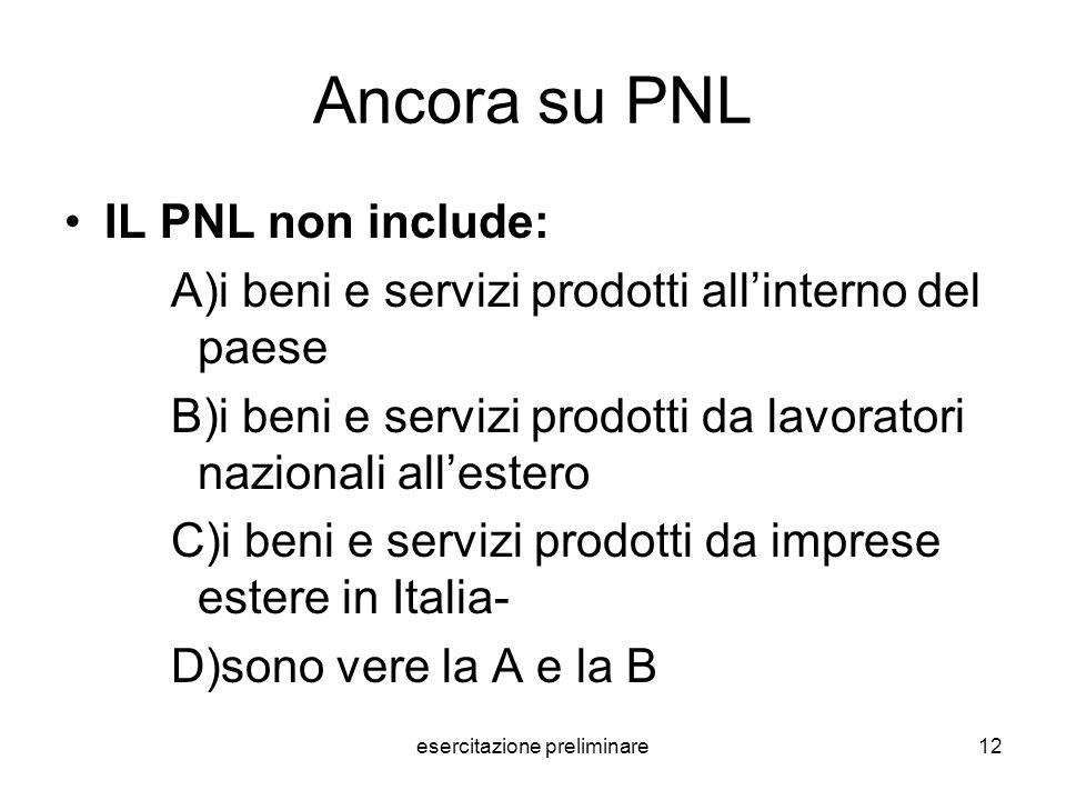 esercitazione preliminare12 Ancora su PNL IL PNL non include: A)i beni e servizi prodotti allinterno del paese B)i beni e servizi prodotti da lavorato