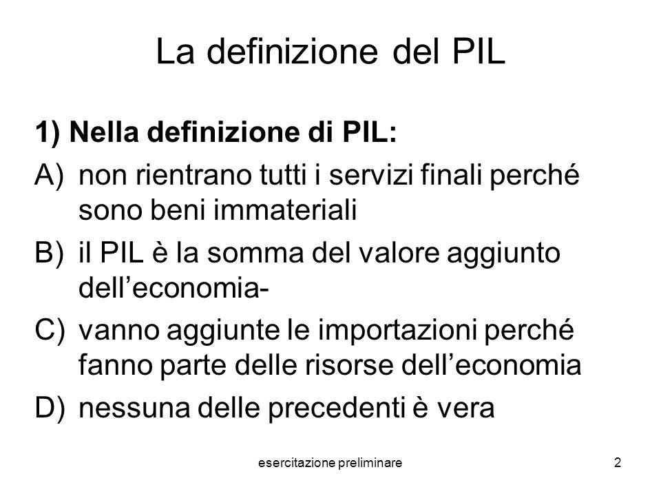 esercitazione preliminare2 La definizione del PIL 1) Nella definizione di PIL: A)non rientrano tutti i servizi finali perché sono beni immateriali B)i