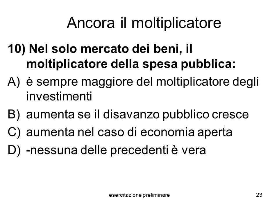 esercitazione preliminare23 Ancora il moltiplicatore 10) Nel solo mercato dei beni, il moltiplicatore della spesa pubblica: A)è sempre maggiore del mo