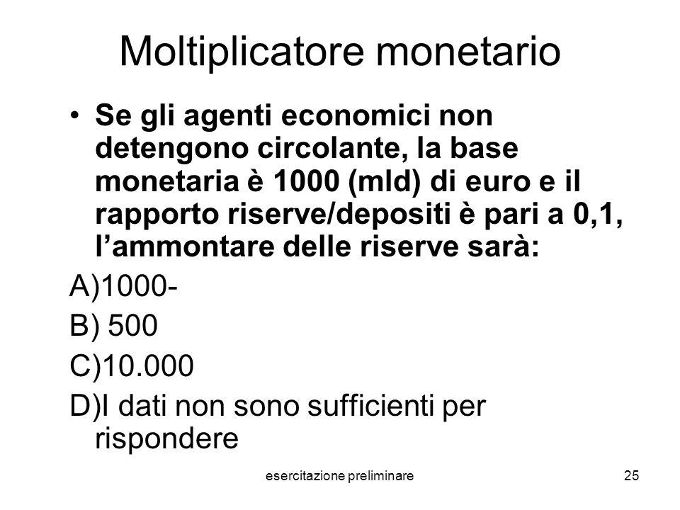 esercitazione preliminare25 Moltiplicatore monetario Se gli agenti economici non detengono circolante, la base monetaria è 1000 (mld) di euro e il rap