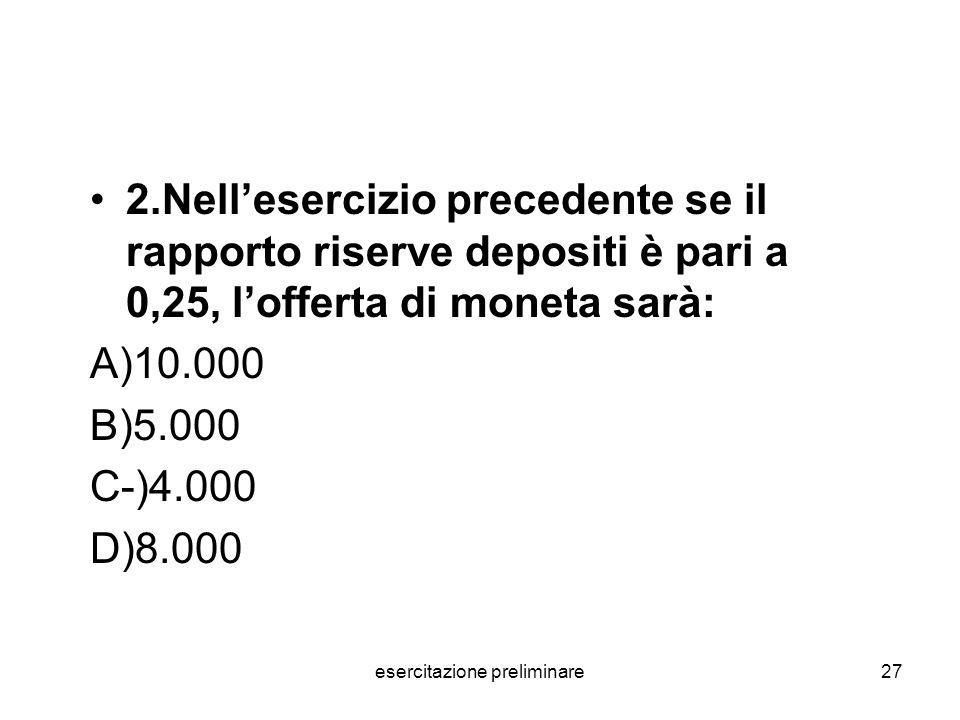 esercitazione preliminare27 2.Nellesercizio precedente se il rapporto riserve depositi è pari a 0,25, lofferta di moneta sarà: A)10.000 B)5.000 C-)4.0