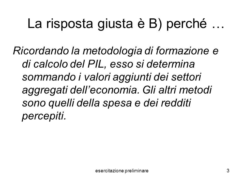 esercitazione preliminare3 La risposta giusta è B) perché … Ricordando la metodologia di formazione e di calcolo del PIL, esso si determina sommando i