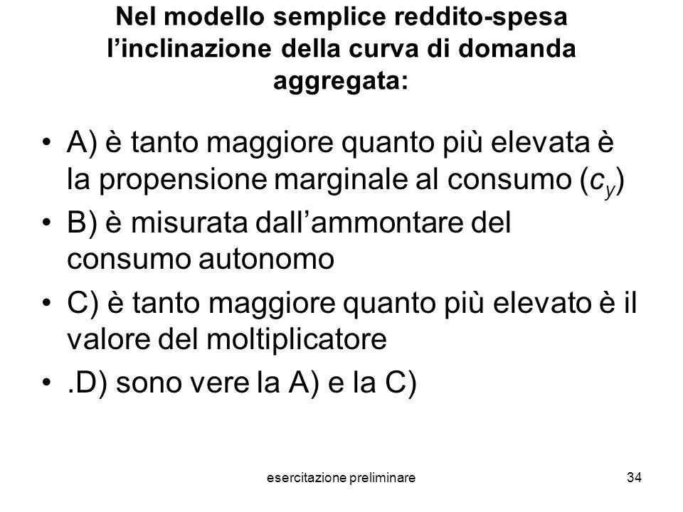 esercitazione preliminare34 Nel modello semplice reddito-spesa linclinazione della curva di domanda aggregata: A) è tanto maggiore quanto più elevata