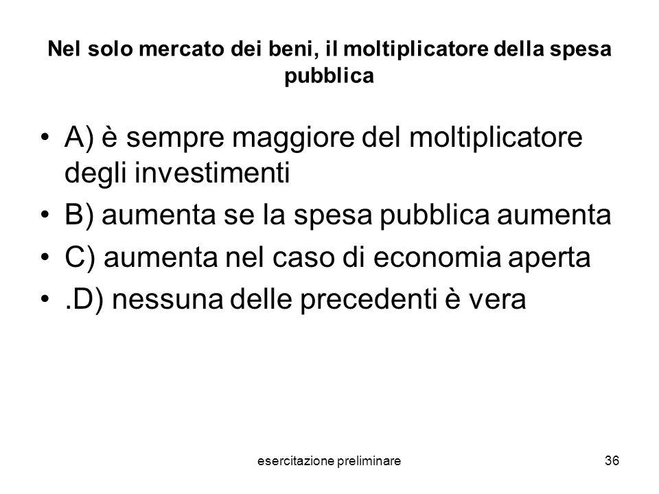 esercitazione preliminare36 Nel solo mercato dei beni, il moltiplicatore della spesa pubblica A) è sempre maggiore del moltiplicatore degli investimen