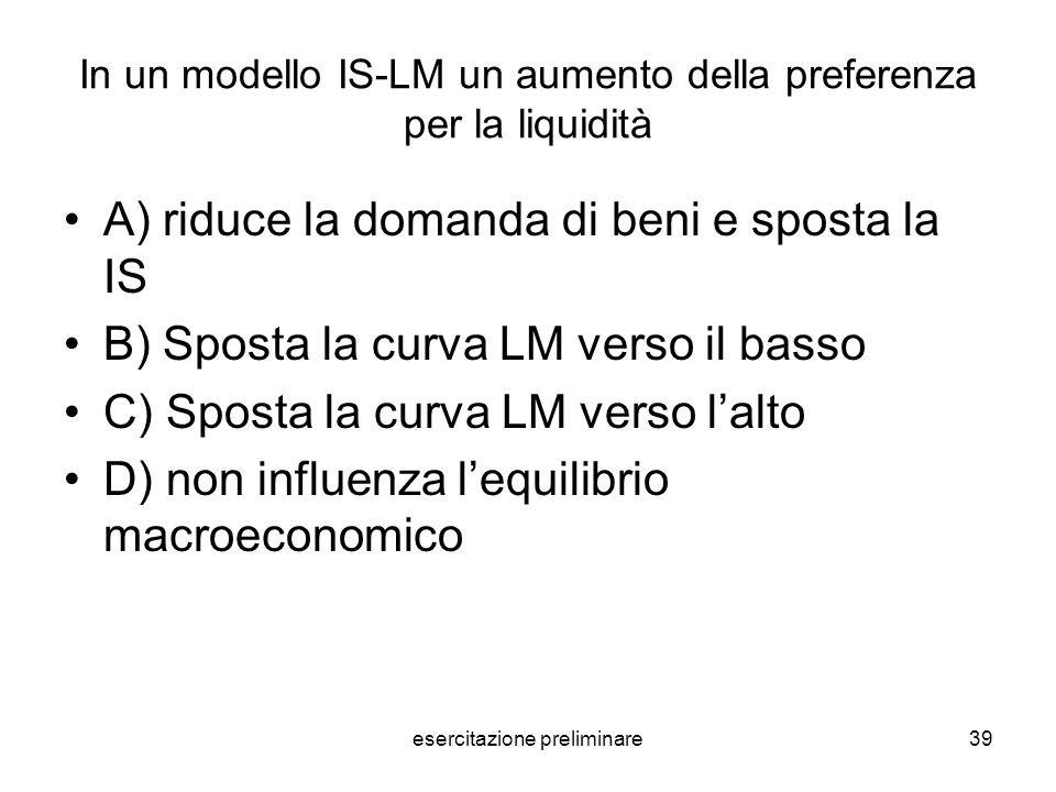esercitazione preliminare39 In un modello IS-LM un aumento della preferenza per la liquidità A) riduce la domanda di beni e sposta la IS B) Sposta la