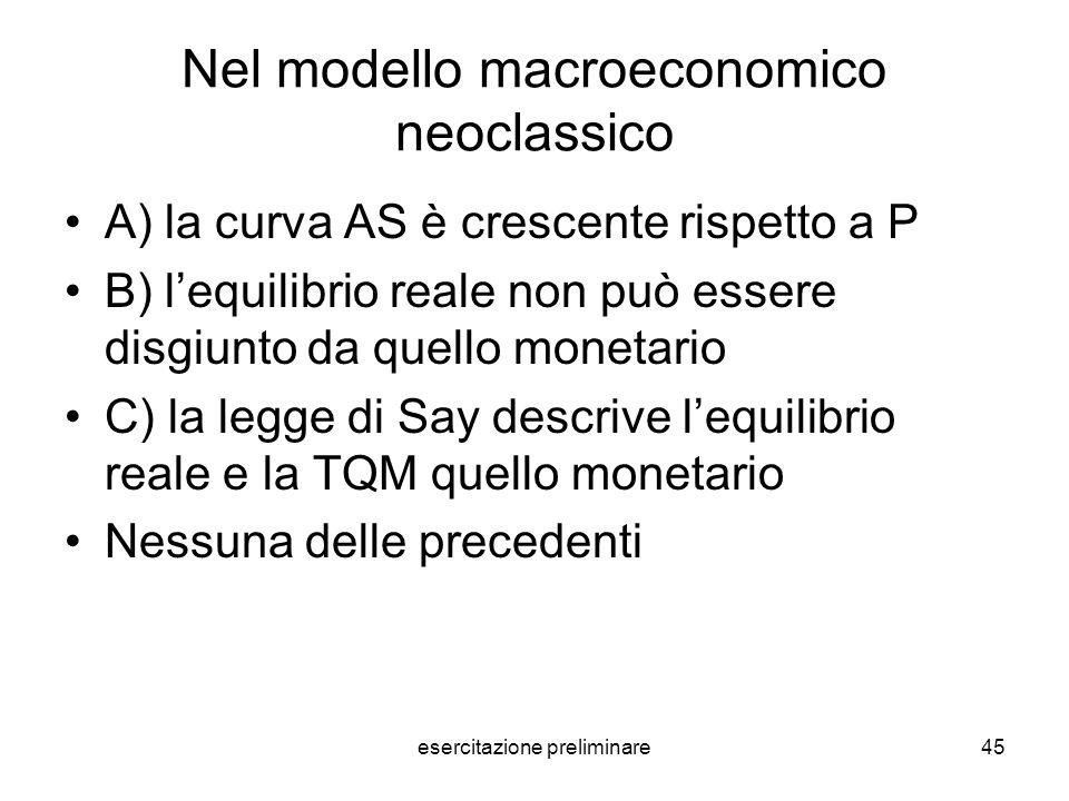 esercitazione preliminare45 Nel modello macroeconomico neoclassico A) la curva AS è crescente rispetto a P B) lequilibrio reale non può essere disgiun