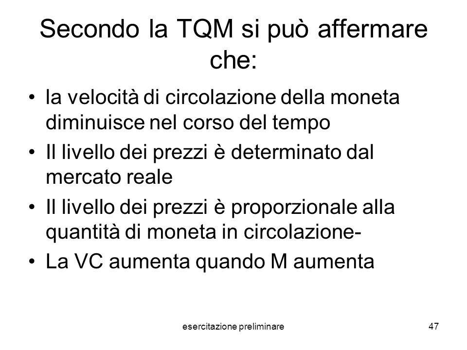esercitazione preliminare47 Secondo la TQM si può affermare che: la velocità di circolazione della moneta diminuisce nel corso del tempo Il livello de