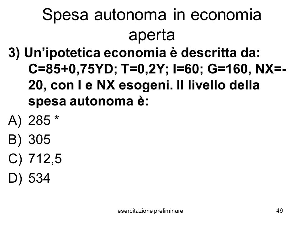 esercitazione preliminare49 Spesa autonoma in economia aperta 3) Unipotetica economia è descritta da: C=85+0,75YD; T=0,2Y; I=60; G=160, NX=- 20, con I