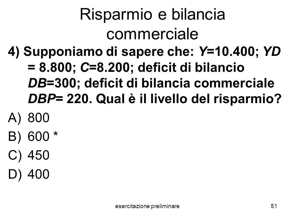 esercitazione preliminare51 Risparmio e bilancia commerciale 4) Supponiamo di sapere che: Y=10.400; YD = 8.800; C=8.200; deficit di bilancio DB=300; d