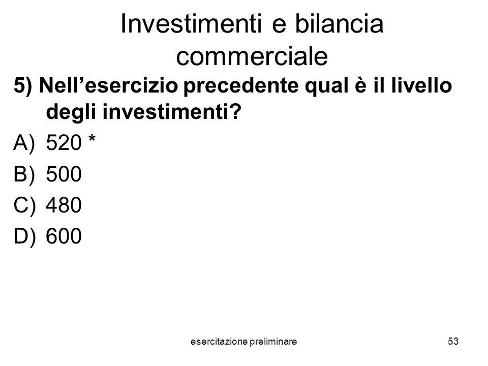 esercitazione preliminare53 Investimenti e bilancia commerciale 5) Nellesercizio precedente qual è il livello degli investimenti? A)520 * B)500 C)480