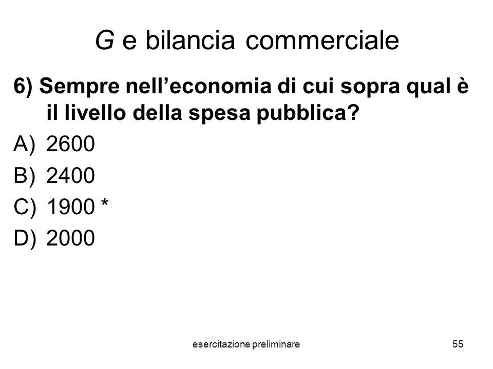 esercitazione preliminare55 G e bilancia commerciale 6) Sempre nelleconomia di cui sopra qual è il livello della spesa pubblica? A)2600 B)2400 C)1900