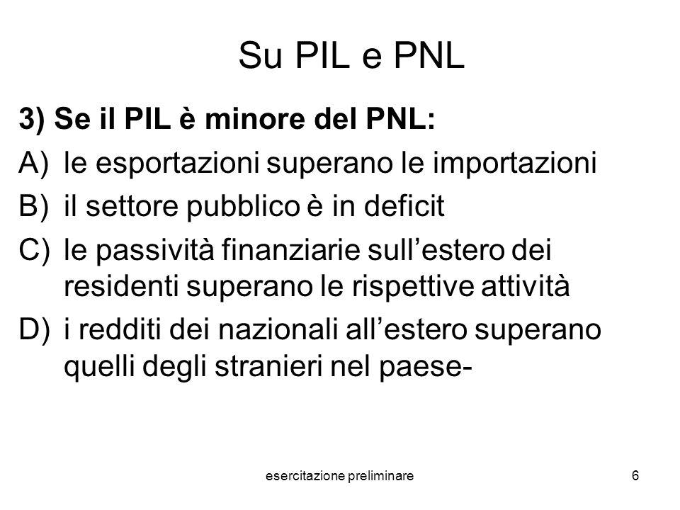 esercitazione preliminare7 La risposta giusta è D) perché … Essendo il PNL = PIL + redditi netti dallestero (RNE), i due concetti coincidono solo se i Redditi netti dallestero sono pari a zero.