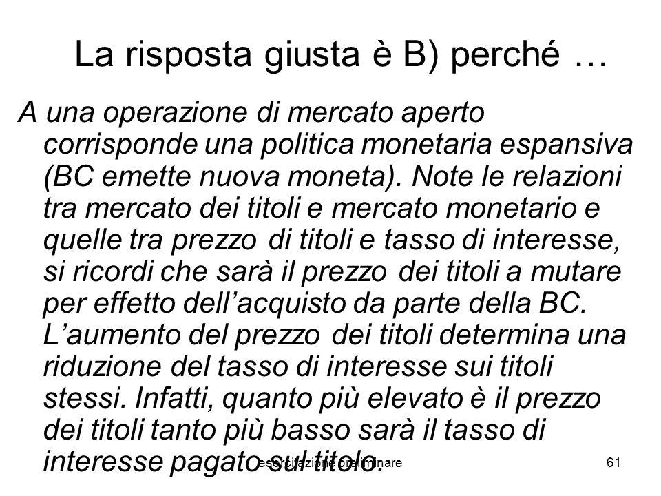 esercitazione preliminare61 La risposta giusta è B) perché … A una operazione di mercato aperto corrisponde una politica monetaria espansiva (BC emett