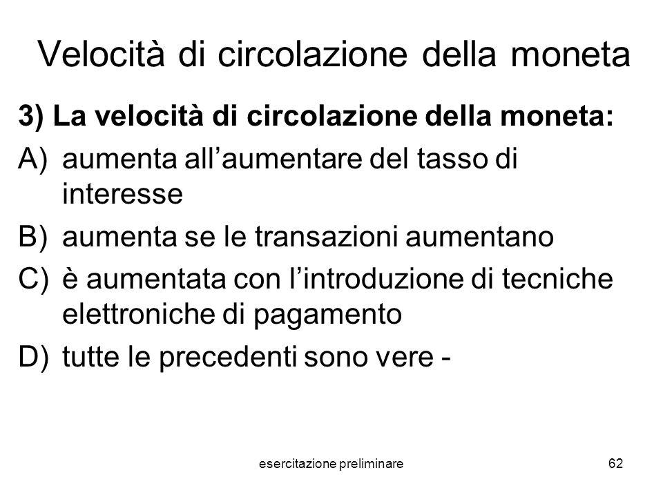 esercitazione preliminare62 Velocità di circolazione della moneta 3) La velocità di circolazione della moneta: A)aumenta allaumentare del tasso di int