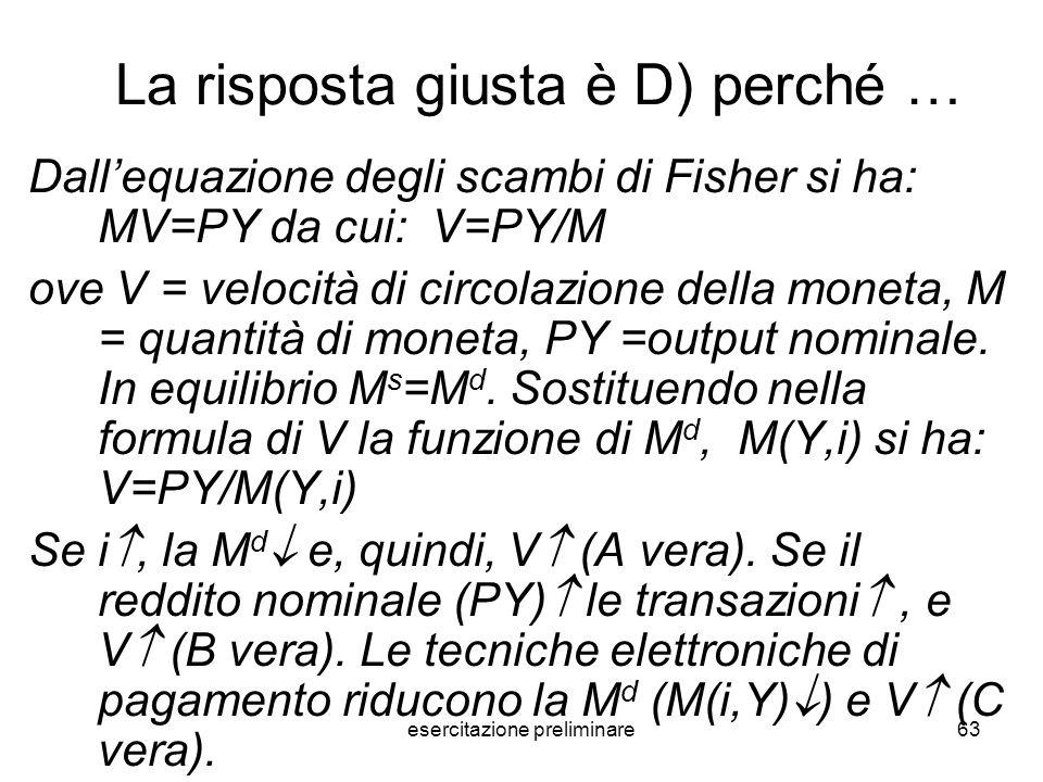 esercitazione preliminare63 La risposta giusta è D) perché … Dallequazione degli scambi di Fisher si ha: MV=PY da cui: V=PY/M ove V = velocità di circ