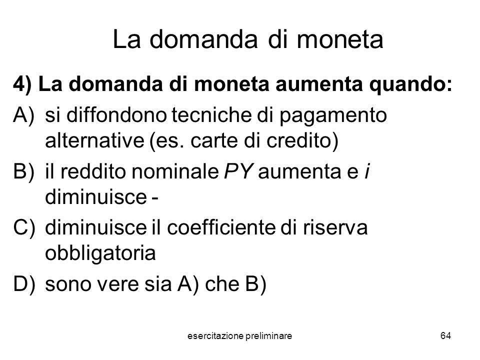 esercitazione preliminare64 La domanda di moneta 4) La domanda di moneta aumenta quando: A)si diffondono tecniche di pagamento alternative (es. carte