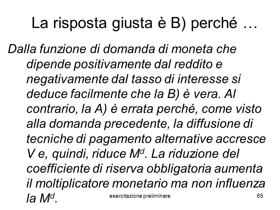 esercitazione preliminare65 La risposta giusta è B) perché … Dalla funzione di domanda di moneta che dipende positivamente dal reddito e negativamente