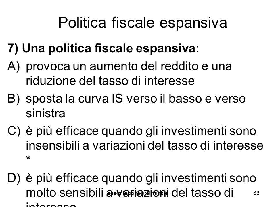 esercitazione preliminare68 Politica fiscale espansiva 7) Una politica fiscale espansiva: A)provoca un aumento del reddito e una riduzione del tasso d