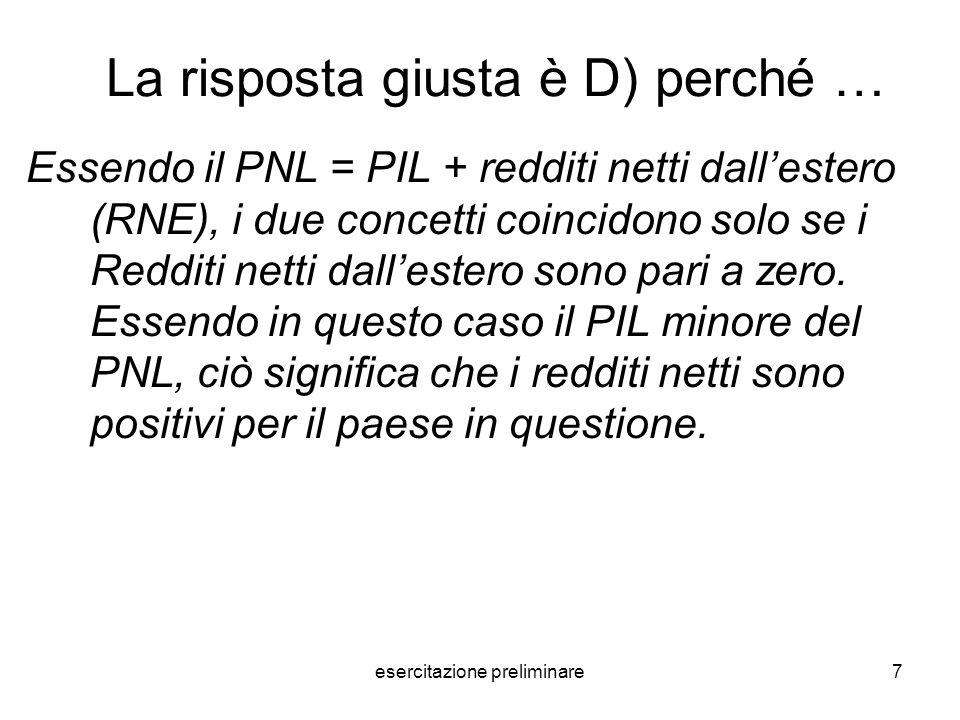 esercitazione preliminare7 La risposta giusta è D) perché … Essendo il PNL = PIL + redditi netti dallestero (RNE), i due concetti coincidono solo se i