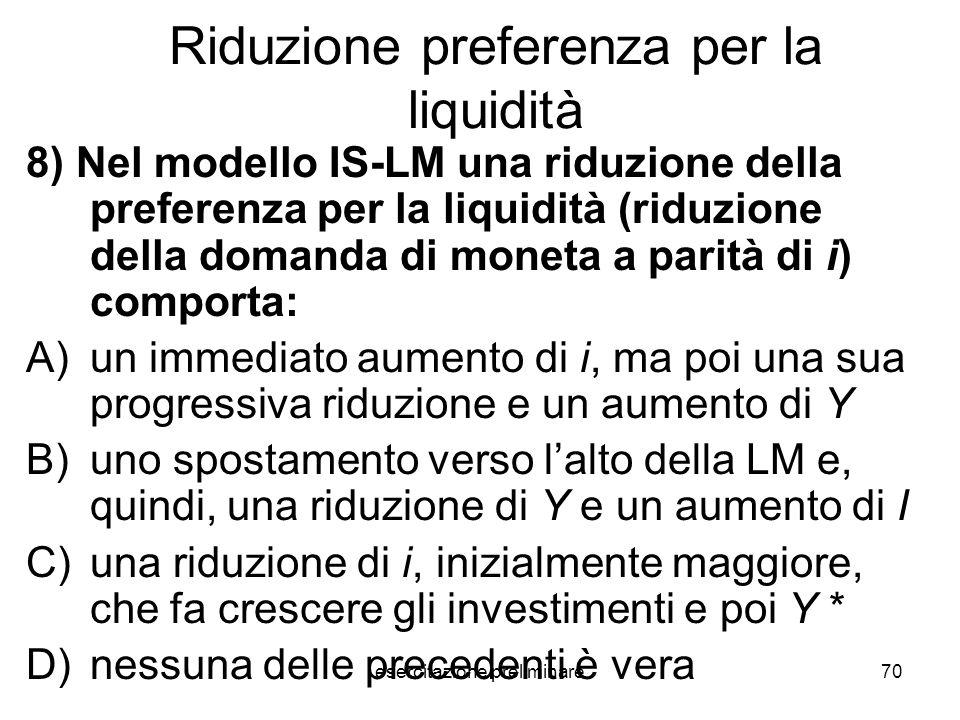 esercitazione preliminare70 Riduzione preferenza per la liquidità 8) Nel modello IS-LM una riduzione della preferenza per la liquidità (riduzione dell