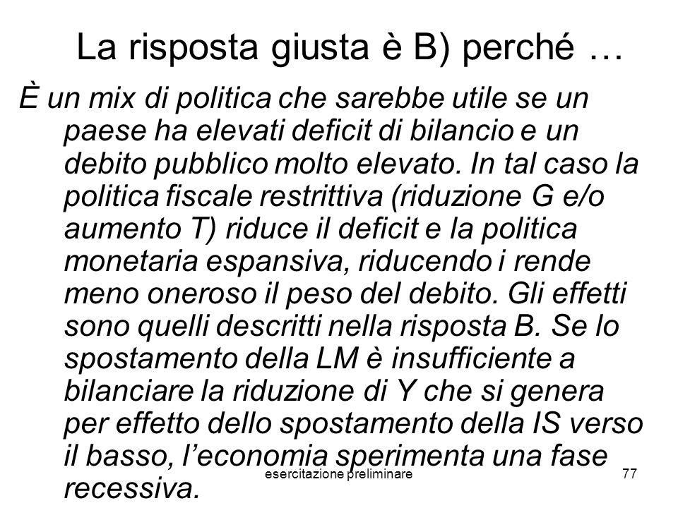 esercitazione preliminare77 La risposta giusta è B) perché … È un mix di politica che sarebbe utile se un paese ha elevati deficit di bilancio e un de
