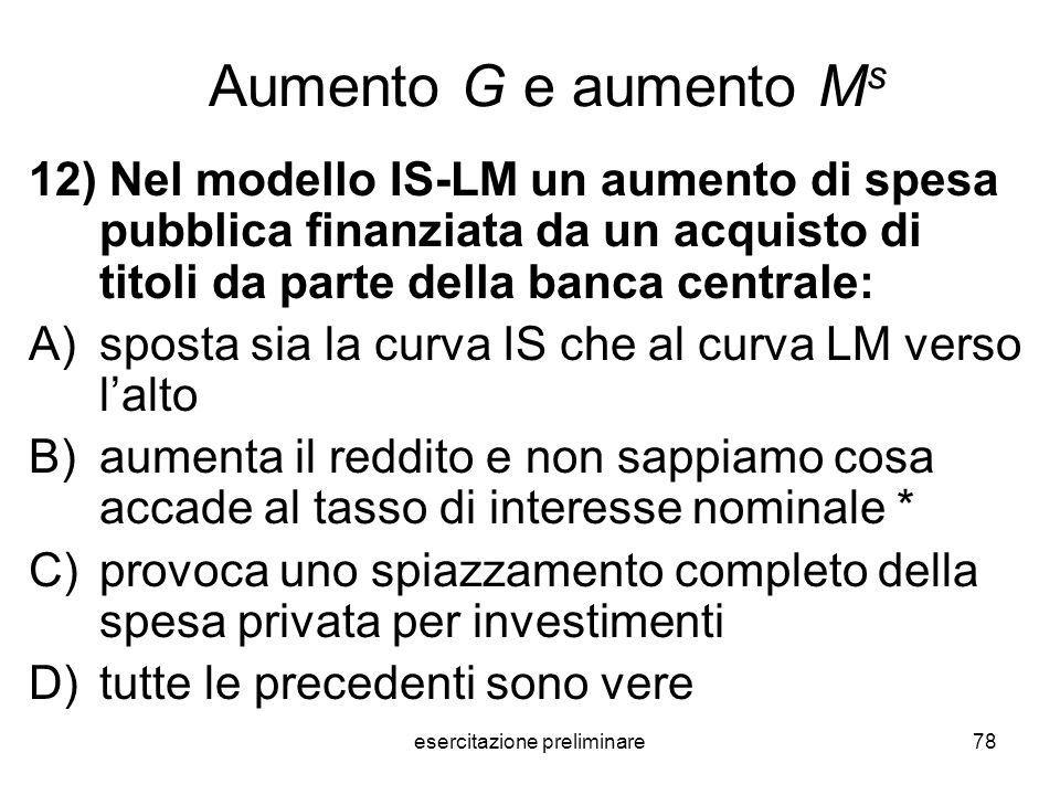 esercitazione preliminare78 Aumento G e aumento M s 12) Nel modello IS-LM un aumento di spesa pubblica finanziata da un acquisto di titoli da parte de