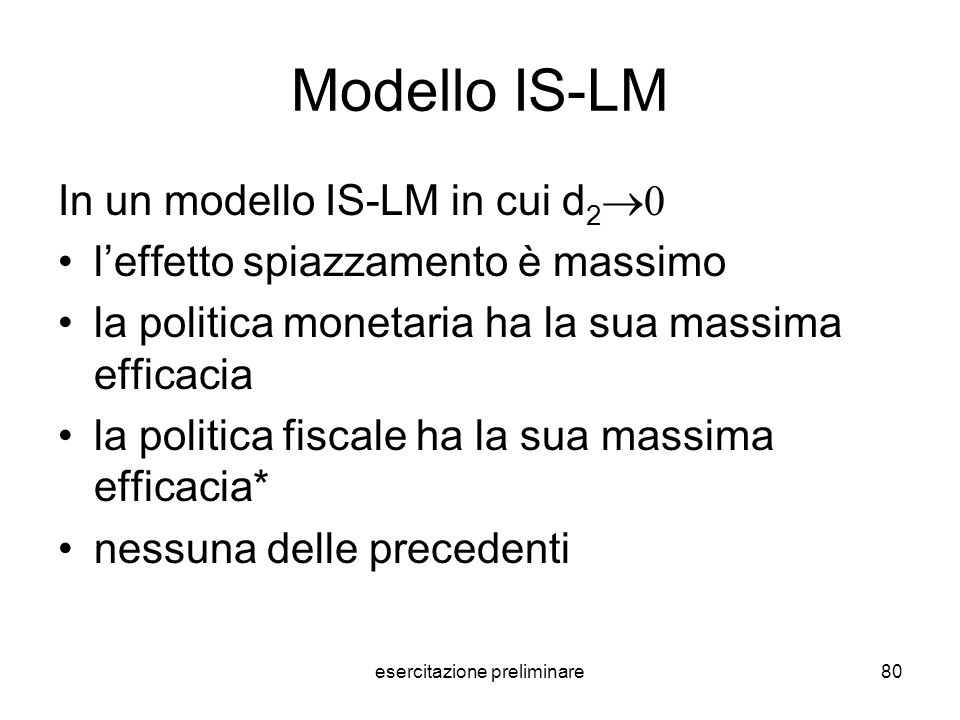 esercitazione preliminare80 Modello IS-LM In un modello IS-LM in cui d 2 leffetto spiazzamento è massimo la politica monetaria ha la sua massima effic