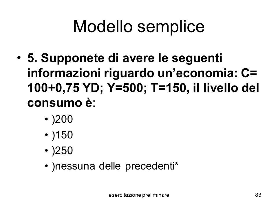 esercitazione preliminare83 Modello semplice 5. Supponete di avere le seguenti informazioni riguardo uneconomia: C= 100+0,75 YD; Y=500; T=150, il live