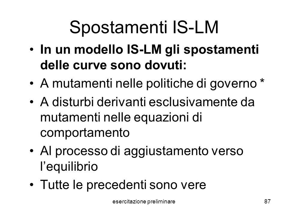 esercitazione preliminare87 Spostamenti IS-LM In un modello IS-LM gli spostamenti delle curve sono dovuti: A mutamenti nelle politiche di governo* A d
