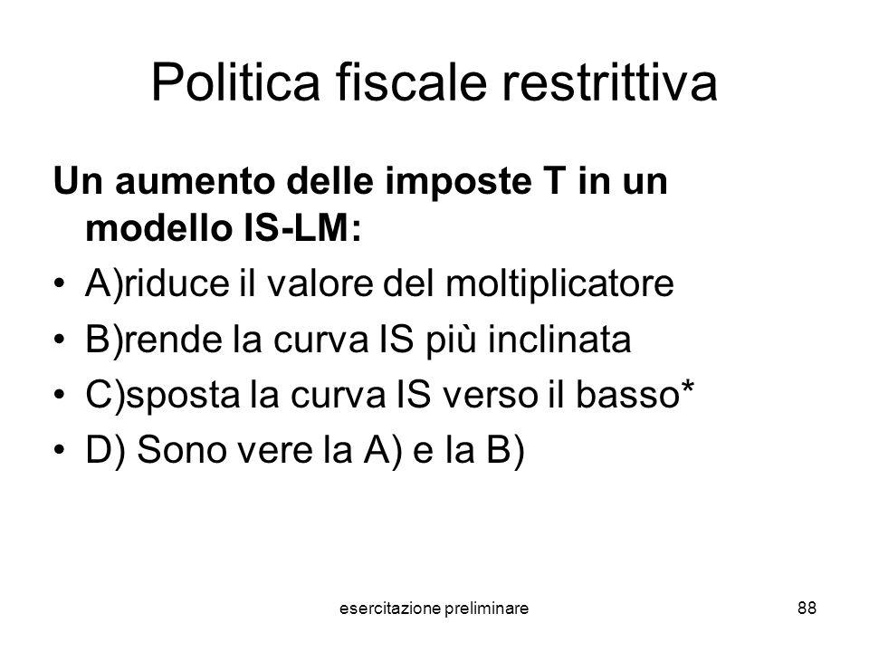 esercitazione preliminare88 Politica fiscale restrittiva Un aumento delle imposte T in un modello IS-LM: A)riduce il valore del moltiplicatore B)rende