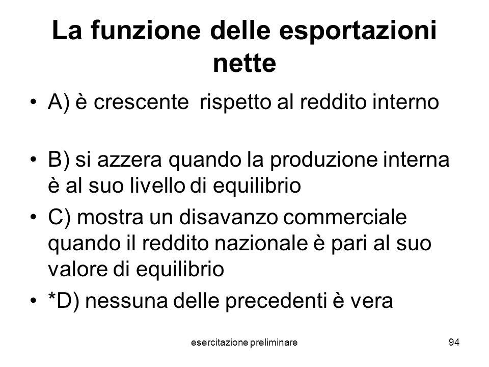 esercitazione preliminare94 La funzione delle esportazioni nette A) è crescente rispetto al reddito interno B) si azzera quando la produzione interna