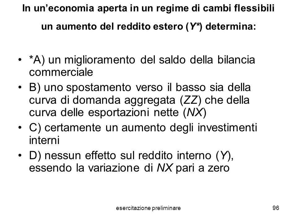 esercitazione preliminare96 In uneconomia aperta in un regime di cambi flessibili un aumento del reddito estero (Y*) determina: *A) un miglioramento d