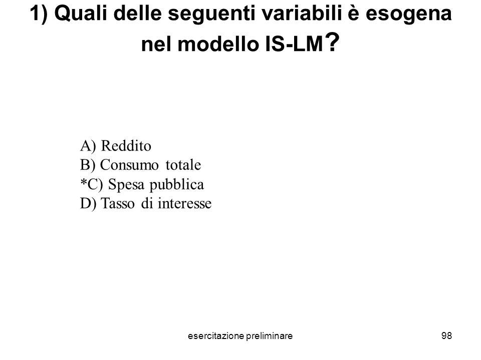 esercitazione preliminare98 1) Quali delle seguenti variabili è esogena nel modello IS-LM ? A) Reddito B) Consumo totale *C) Spesa pubblica D) Tasso d