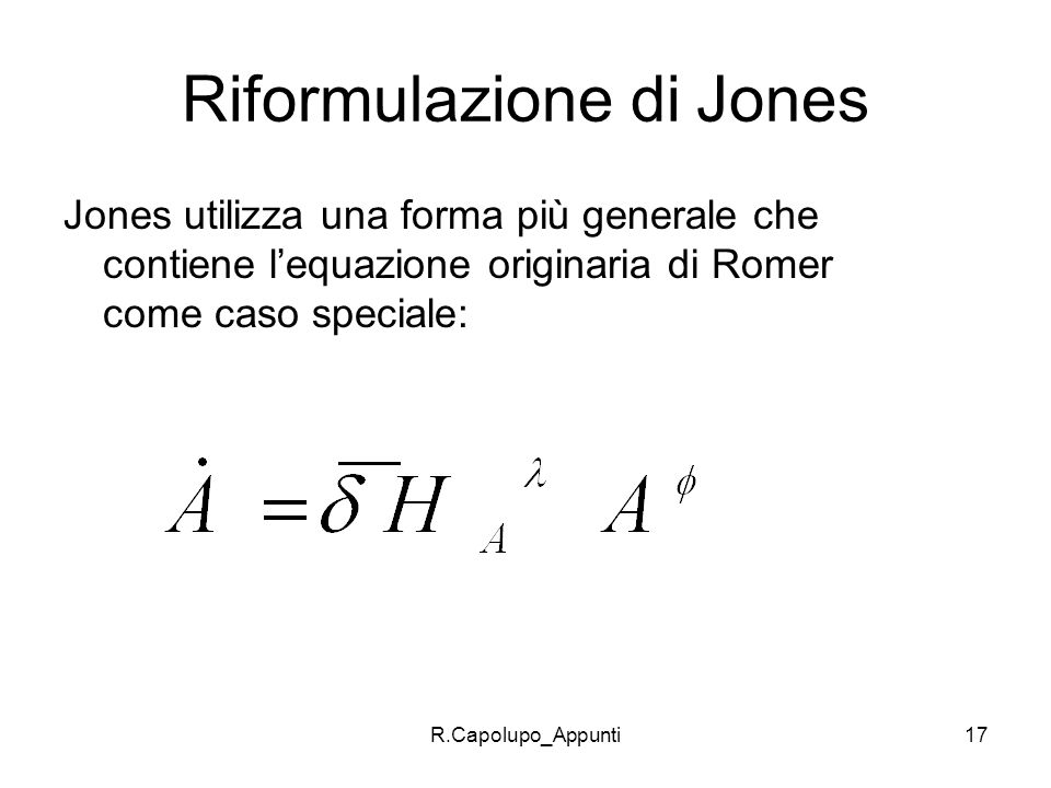 R.Capolupo_Appunti17 Riformulazione di Jones Jones utilizza una forma più generale che contiene lequazione originaria di Romer come caso speciale: