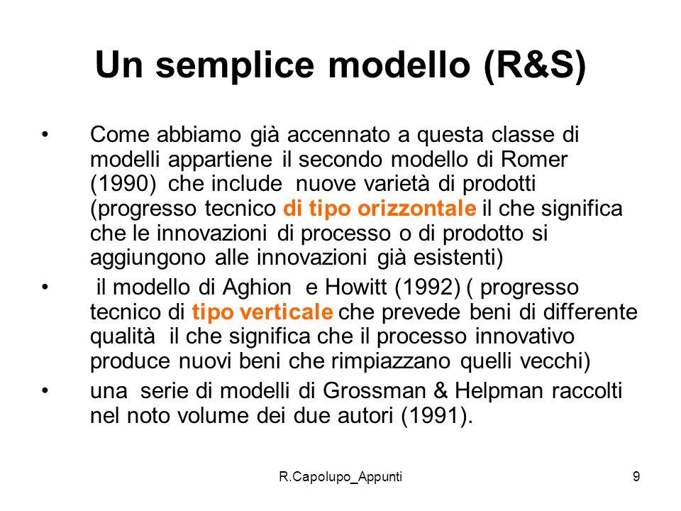 R.Capolupo_Appunti9 Un semplice modello (R&S) Come abbiamo già accennato a questa classe di modelli appartiene il secondo modello di Romer (1990) che