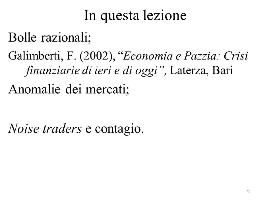 2 In questa lezione Bolle razionali; Galimberti, F. (2002), Economia e Pazzia: Crisi finanziarie di ieri e di oggi, Laterza, Bari Anomalie dei mercati