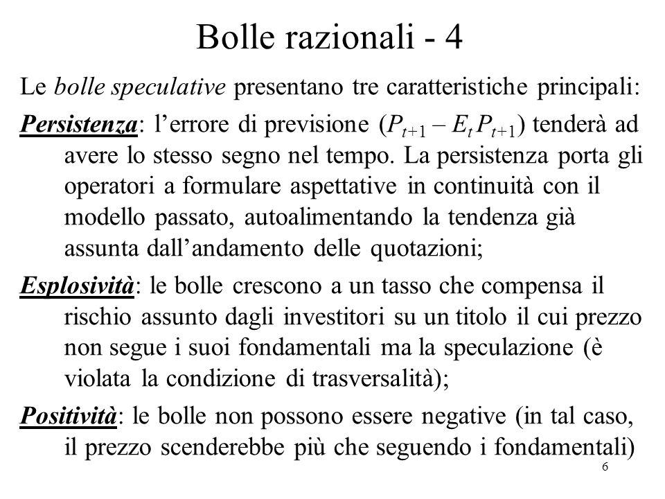 6 Bolle razionali - 4 Le bolle speculative presentano tre caratteristiche principali: Persistenza: lerrore di previsione (P t+1 – E t P t+1 ) tenderà