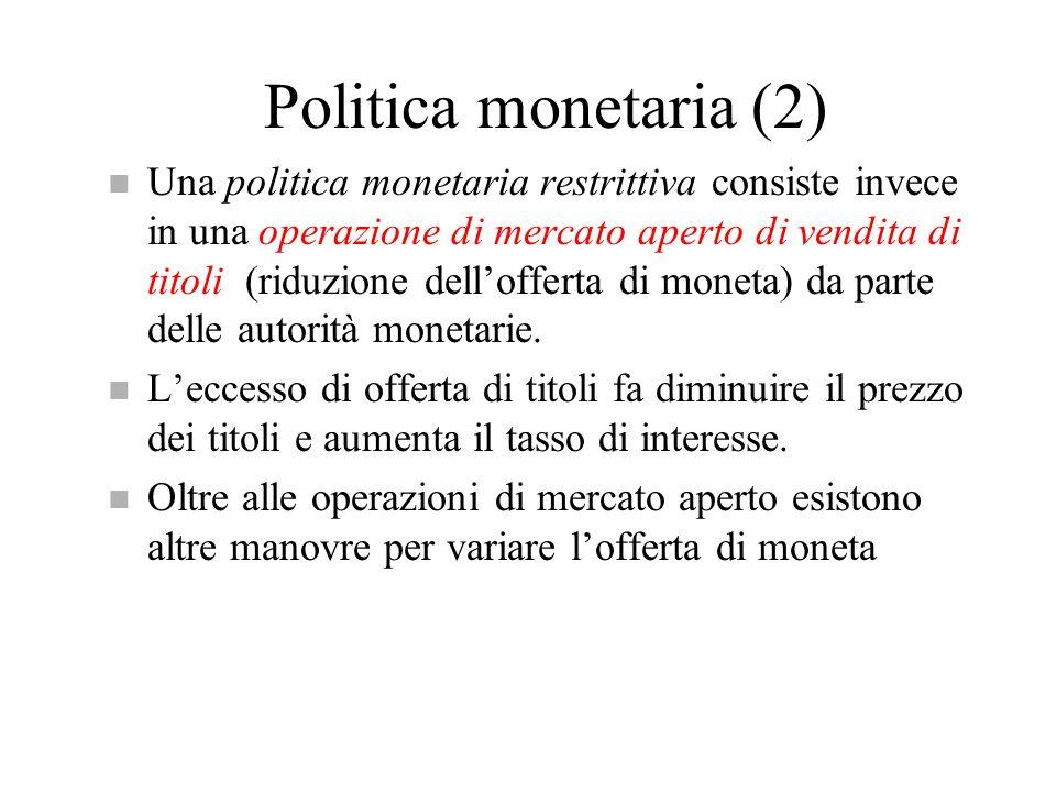 Politica monetaria (2) n Una politica monetaria restrittiva consiste invece in una operazione di mercato aperto di vendita di titoli (riduzione dellof